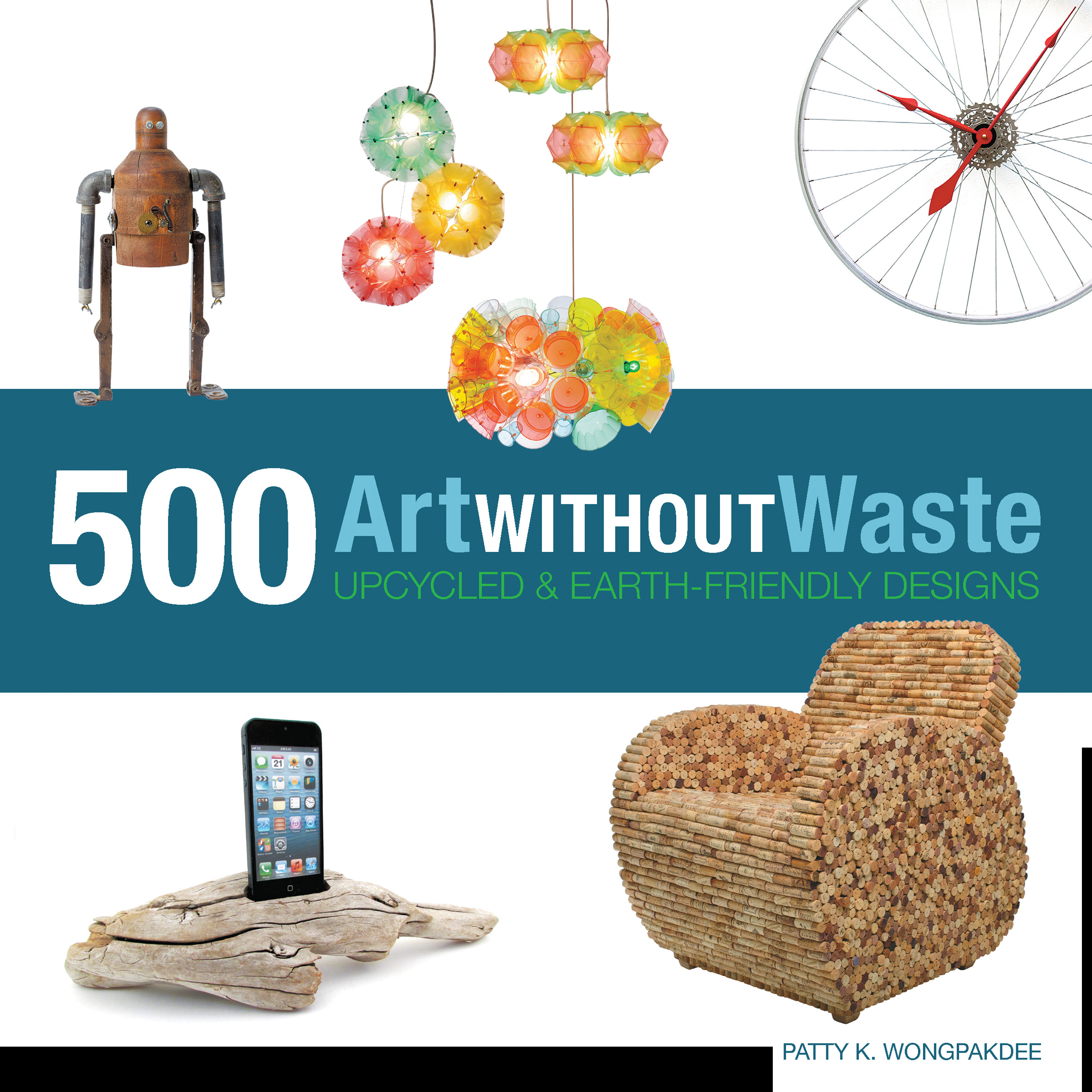 Art Without Waste: 500 Upcycled and Earth-Friendly Designs ' Patty K Wongpakdee